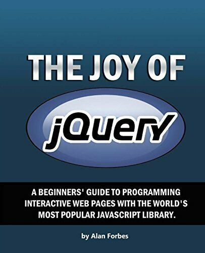 JOY OF JQUERY: A BEGINNER'S GUIDE TO WORLD'S MOST POPULAR By Alan Forbes *Mint*