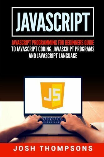 JAVASCRIPT: JAVASCRIPT PROGRAMMING FOR BEGINNERS GUIDE TO By Josh Thompsons *VG* |