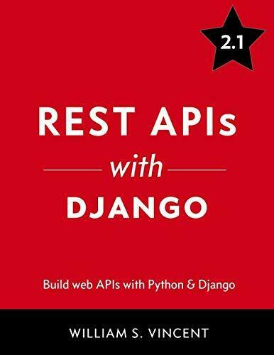 REST APIS WITH DJANGO: BUILD POWERFUL WEB APIS WITH PYTHON By William S. Vincent |