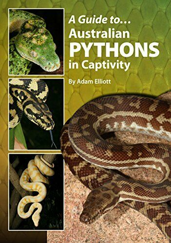 A GUIDE TO AUSTRALIAN PYTHONS IN CAPTIVITY (AUSTRALIAN REPTILE By Adam Elliott |