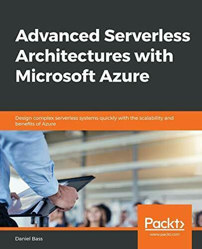 ADVANCED SERVERLESS ARCHITECTURES WITH MICROSOFT AZURE: By Daniel Bass |