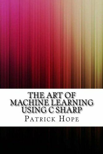 ART OF MACHINE LEARNING USING C SHARP By Patrick Hope **BRAND NEW** |