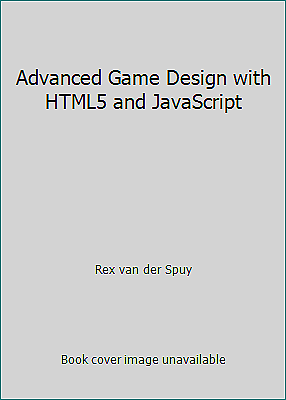 Advanced Game Design with HTML5 and JavaScript by Rex van der Spuy |