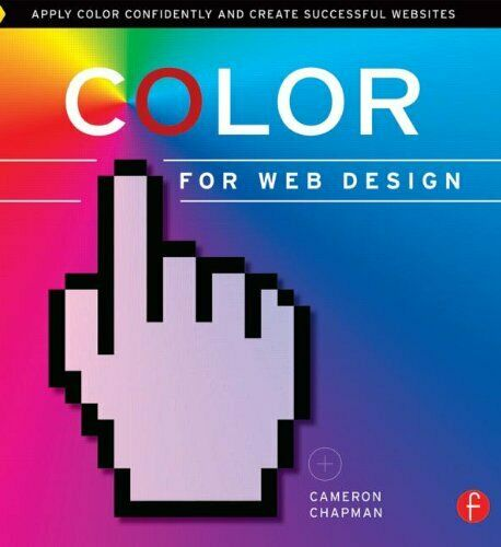 COLOR FOR WEB DESIGN: APPLY COLOR CONFIDENTLY AND CREATE By Cameron Chapman *VG* |