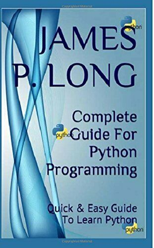COMPLETE GUIDE FOR PYTHON PROGRAMMING: QUICK & EASY GUIDE By James P. Long *NEW* |