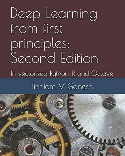 DEEP LEARNING FROM FIRST PRINCIPLES: SECOND EDITION: IN By Tinniam V Ganesh NEW |