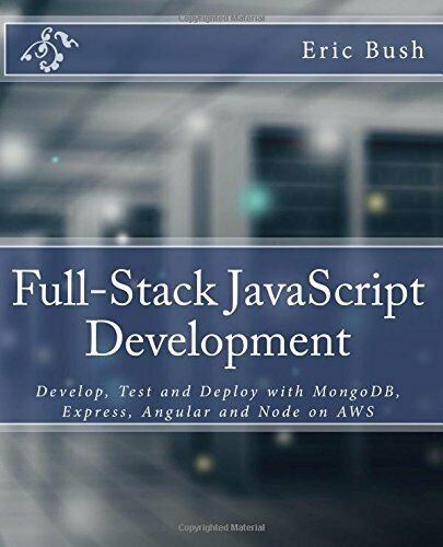 FULL-STACK JAVASCRIPT DEVELOPMENT: DEVELOP, TEST AND DEPLOY WITH By Eric Bush |