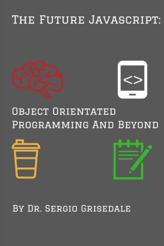 FUTURE JAVASCRIPT: OBJECT ORIENTATED PROGRAMMING AND BEYOND By Sergio NEW |