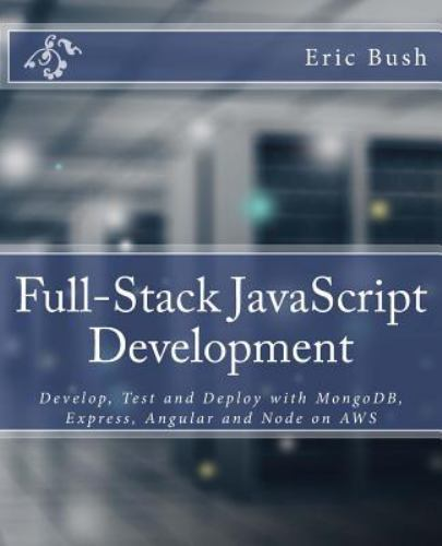 Full-Stack JavaScript Development: Develop, Test and Deploy with MongoDB, Expres |