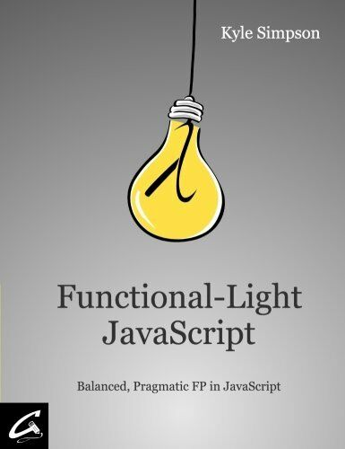 Functional-Light JavaScript: Balanced, Pragmatic FP in JavaScript by Simpson,… |