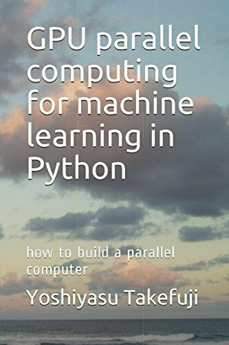 GPU PARALLEL COMPUTING FOR MACHINE LEARNING IN PYTHON: HOW TO By Yoshiyasu NEW |