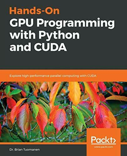 HANDS-ON GPU PROGRAMMING WITH PYTHON AND CUDA: EXPLORE By Brian Tuomanen |