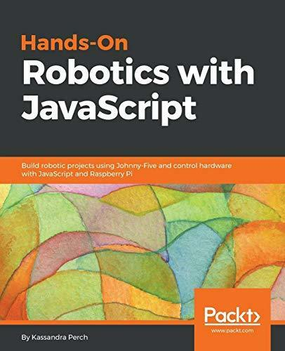 HANDS-ON ROBOTICS WITH JAVASCRIPT: BUILD ROBOTIC PROJECTS USING By Kassandra NEW |