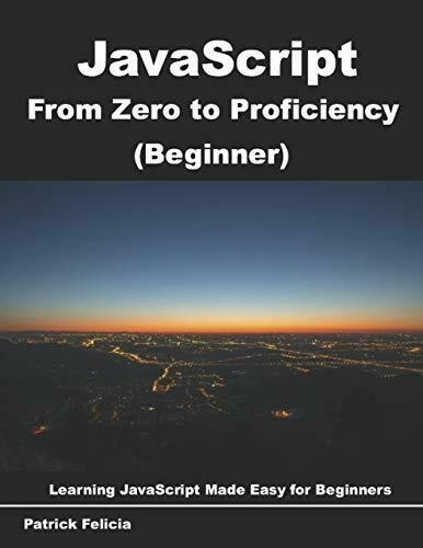 JAVASCRIPT FROM ZERO TO PROFICIENCY (BEGINNER): LEARN JAVASCRIPT By Patrick NEW |