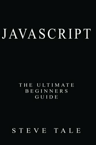JavaScript: The Ultimate Beginners Guide: Start Coding Today by Tale, Steve |