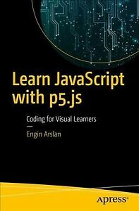 Learn JavaScript With p5.js : Coding for Visual Learners, Paperback by Arslan… |