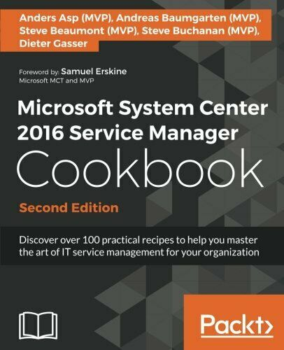 MICROSOFT SYSTEM CENTER 2016 SERVICE MANAGER COOKBOOK – By Andreas Baumgarten VG |