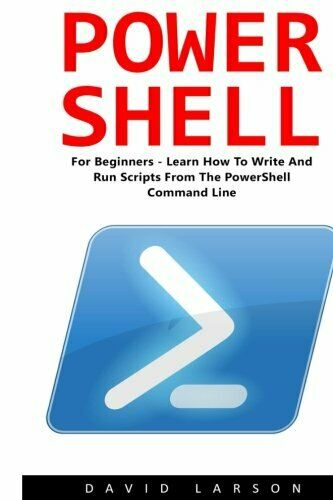 POWERSHELL: FOR BEGINNERS! – LEARN HOW TO WRITE AND RUN SCRIPTS By David NEW |