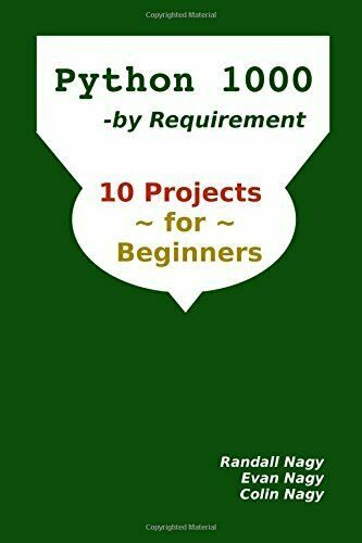 PYTHON 1000, BY REQUIREMENT: 10 PROJECTS FOR BEGINNERS (PYTHON By Evan Nagy NEW |