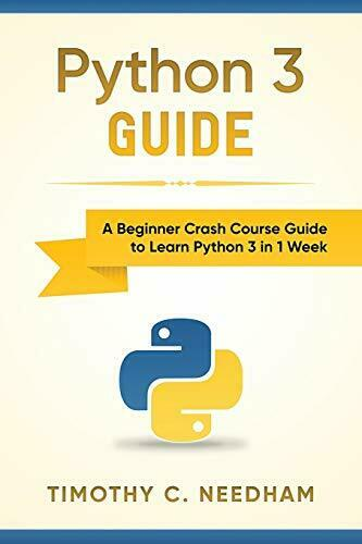 PYTHON 3 GUIDE: A BEGINNER CRASH COURSE GUIDE TO LEARN By Timothy C. Needham NEW |