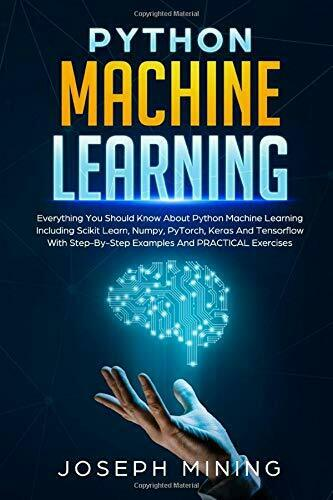 PYTHON MACHINE LEARNING: EVERYTHING YOU SHOULD KNOW ABOUT By Joseph Mining *NEW* |