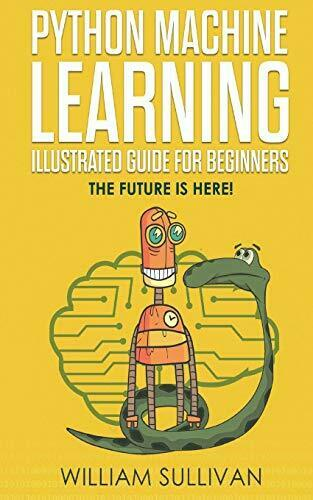 PYTHON MACHINE LEARNING ILLUSTRATED GUIDE FOR BEGINNERS & By William NEW |