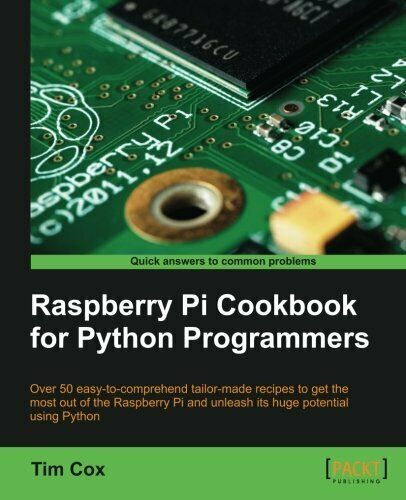RASPBERRY PI COOKBOOK FOR PYTHON PROGRAMMERS By Tim Cox |