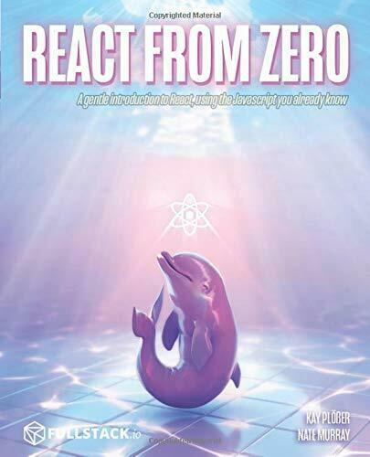 REACT FROM ZERO: LEARN REACT USING JAVASCRIPT YOU ALREADY By Kay Ploser **NEW** |