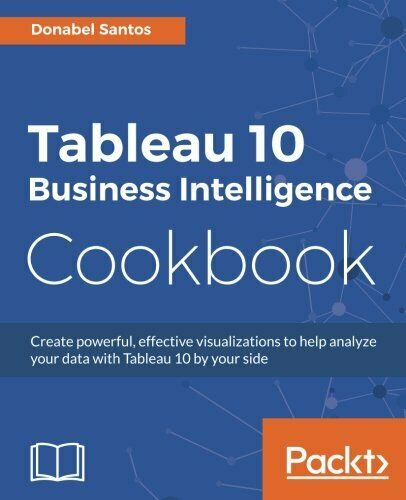 TABLEAU 10 BUSINESS INTELLIGENCE COOKBOOK By Donabel Santos |