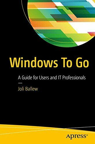 WINDOWS TO GO: A GUIDE FOR USERS AND IT PROFESSIONALS By Joli Ballew |