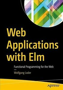 Web Applications With Elm : Functional Programming for the Web, Paperback by … |