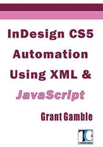 InDesign CS5 Automation Using XML and JavaScript by Grant Gamble (2011,...